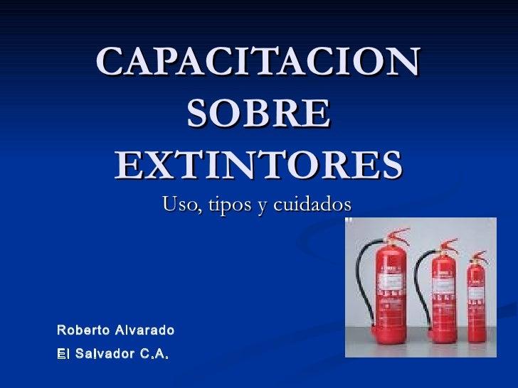 CAPACITACION SOBRE EXTINTORES Uso, tipos y cuidados Roberto Alvarado El Salvador C.A.