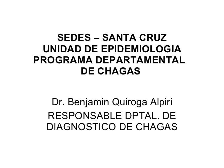Dr. Benjamin Quiroga Alpiri RESPONSABLE DPTAL. DE DIAGNOSTICO DE CHAGAS SEDES – SANTA CRUZ UNIDAD DE EPIDEMIOLOGIA PROGRAM...