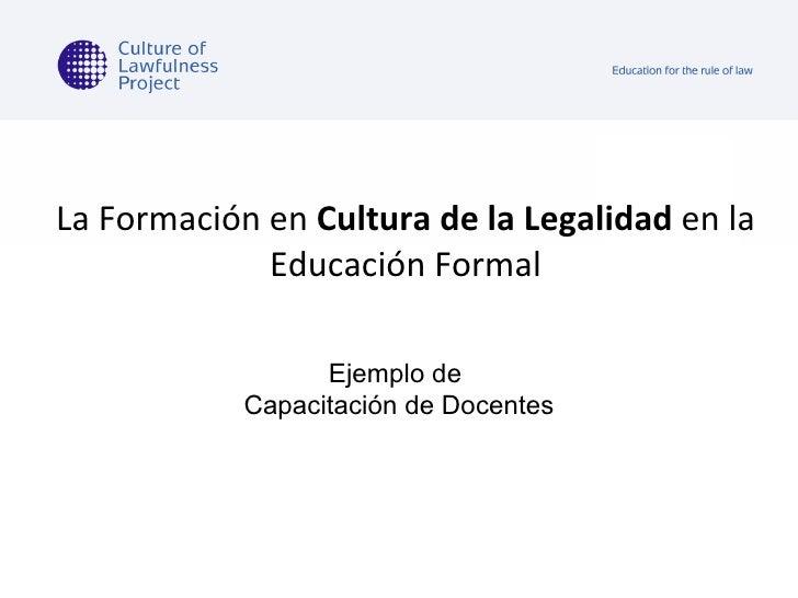La Formación en  Cultura de la Legalidad  en la Educación Formal Ejemplo de  Capacitación de Docentes