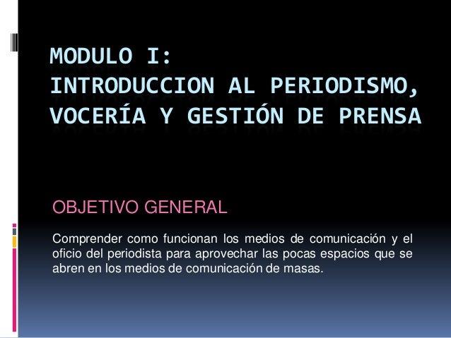 MODULO I: INTRODUCCION AL PERIODISMO, VOCERÍA Y GESTIÓN DE PRENSA OBJETIVO GENERAL Comprender como funcionan los medios de...