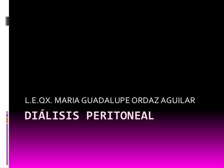 DIÁLISIS PERITONEAL<br />L.E.QX. MARIA GUADALUPE ORDAZ AGUILAR<br />