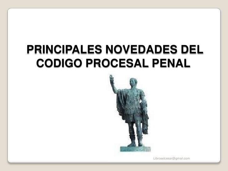 PRINCIPALES NOVEDADES DEL CODIGO PROCESAL PENAL<br />Libroselcesar@gmail.com<br />