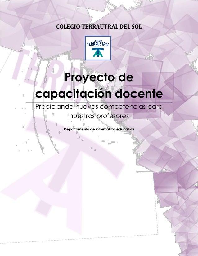 COLEGIO TERRAUTRAL DEL SOL  Proyecto de capacitación docente Propiciando nuevas competencias para nuestros profesores COLE...