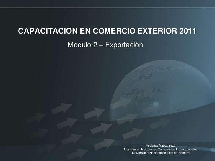 CAPACITACION EN COMERCIO EXTERIOR 2011 <br />Modulo 2 – Exportación<br />Federico Vaccarezza<br />Magister en Relaciones C...