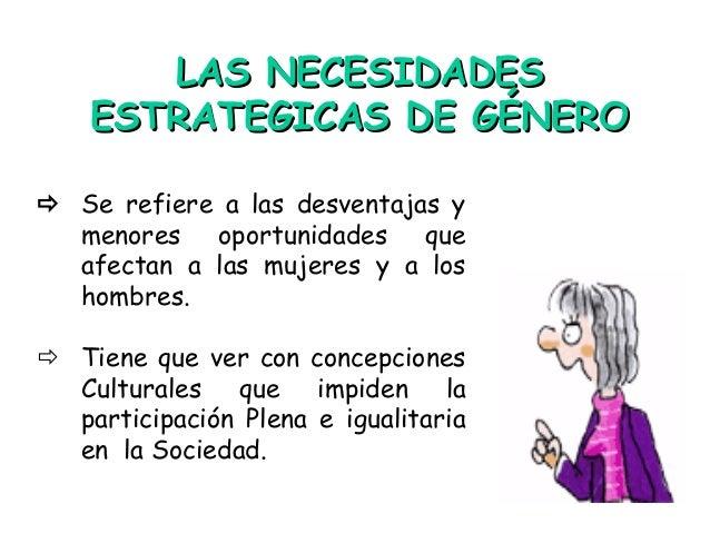 LAS NECESIDADESLAS NECESIDADES ESTRATEGICAS DE GÉNEROESTRATEGICAS DE GÉNERO  Se refiere a las desventajas y menores oport...