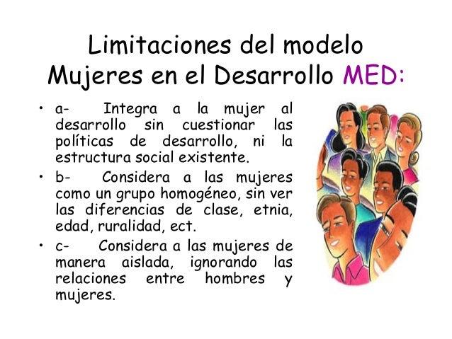 Limitaciones del modelo Mujeres en el Desarrollo MED: • a- Integra a la mujer al desarrollo sin cuestionar las polític...