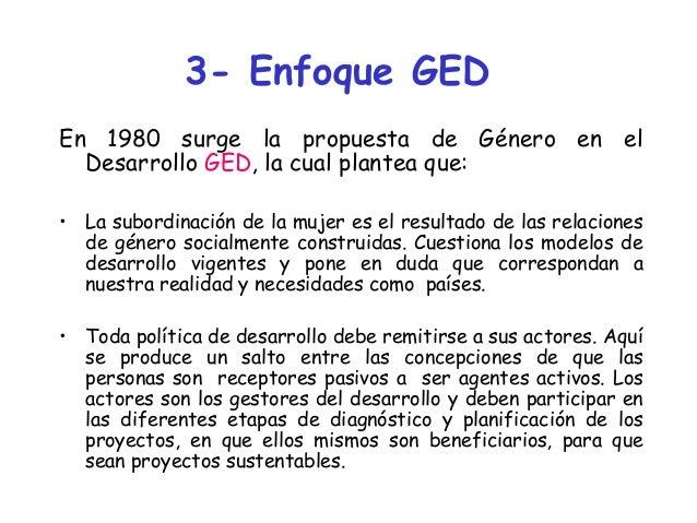3- Enfoque GED En 1980 surge la propuesta de Género en el Desarrollo GED, la cual plantea que: • La subordinación de la mu...