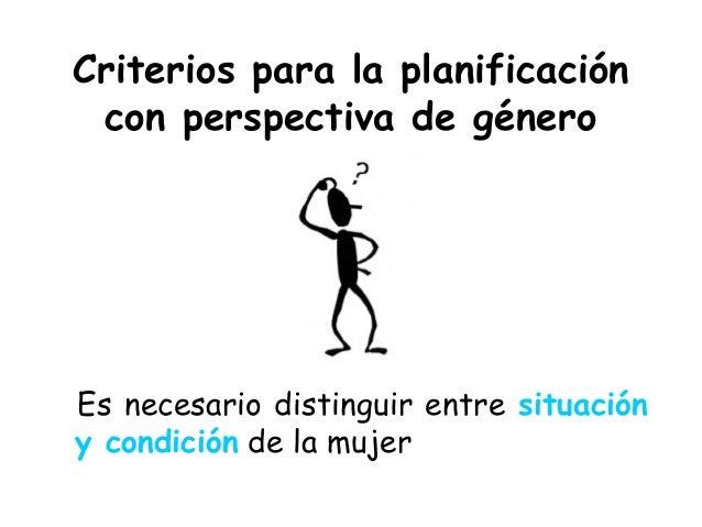Criterios para la planificación con perspectiva de género Es necesario distinguir entre situación y condición de la mujer