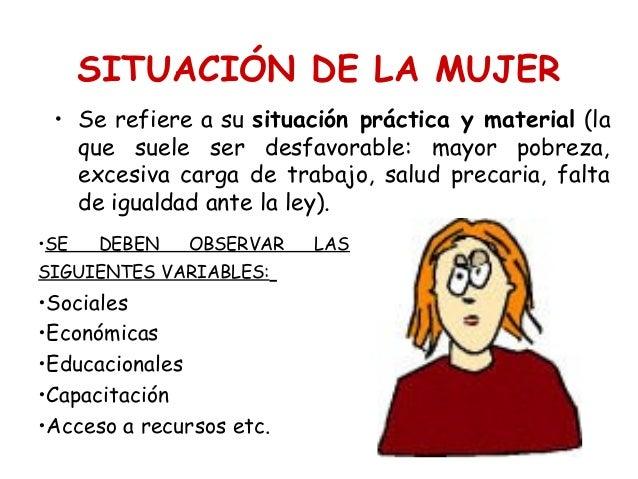 SITUACIÓN DE LA MUJER • Se refiere a su situación práctica y material (la que suele ser desfavorable: mayor pobreza, exces...