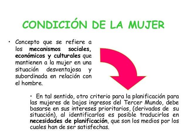 CONDICIÓN DE LA MUJER • Concepto que se refiere a los mecanismos sociales, económicos y culturales que mantienen a la muje...