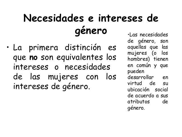Necesidades e intereses de género • La primera distinción es que no son equivalentes los intereses o necesidades de las mu...