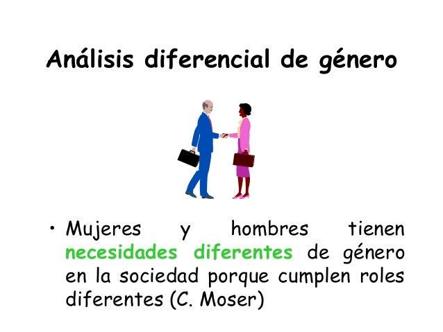 Análisis diferencial de género • Mujeres y hombres tienen necesidades diferentes de género en la sociedad porque cumplen r...