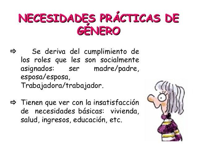 NECESIDADES PRÁCTICAS DENECESIDADES PRÁCTICAS DE GÉNEROGÉNERO  Se deriva del cumplimiento de los roles que les son social...