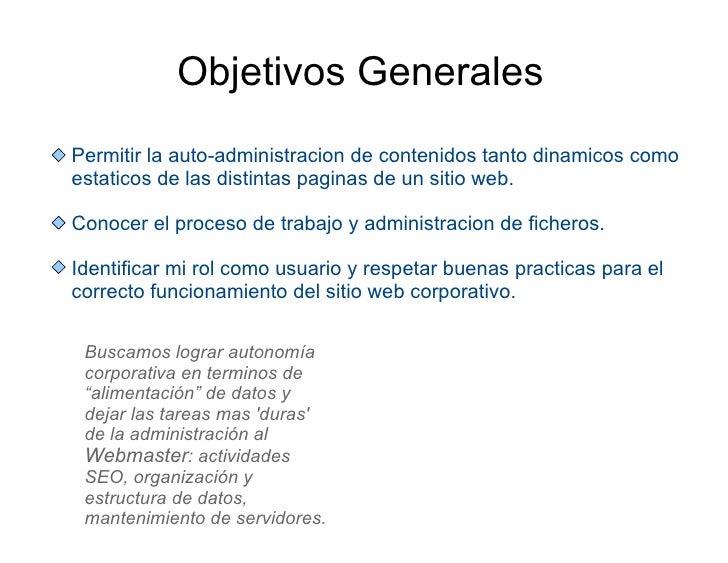Objetivos Generales Permitir la auto-administracion de contenidos tanto dinamicos como estaticos de las distintas paginas ...