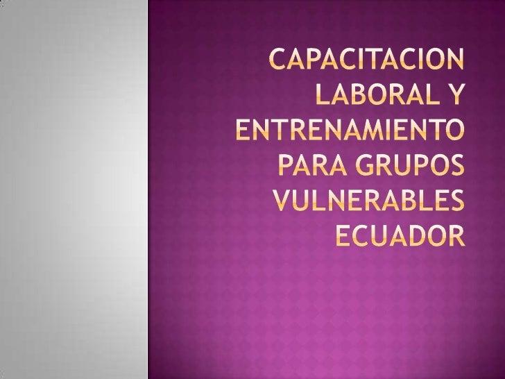 CAPACITACION LABORAL Y ENTRENAMIENTO PARA GRUPOS VULNERABLESECUADOR<br />