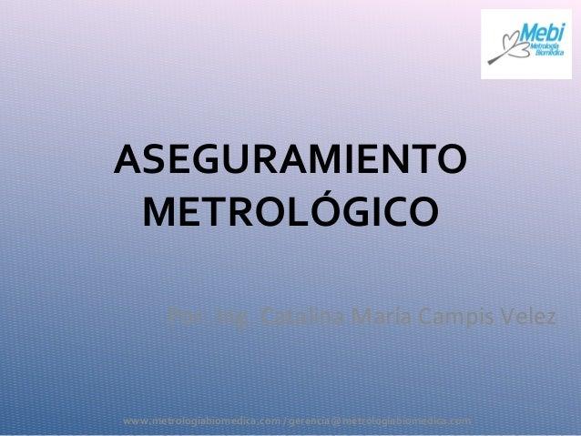 ASEGURAMIENTO METROLÓGICO Por: Ing. Catalina María Campis Velez www.metrologiabiomedica.com / gerencia@metrologiabiomedica...