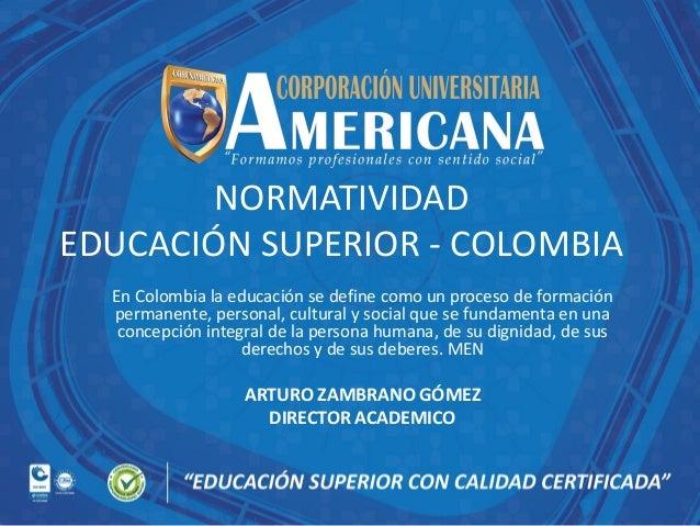 NORMATIVIDAD EDUCACIÓN SUPERIOR - COLOMBIA En Colombia la educación se define como un proceso de formación permanente, per...