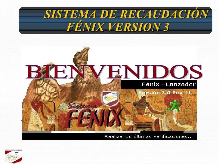 <ul><ul><ul><li>SISTEMA DE RECAUDACIÓN FÉNIX VERSION 3 </li></ul></ul></ul>BIENVENIDOS