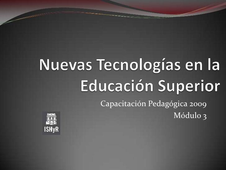 Nuevas Tecnologías en la Educación Superior<br />Capacitación Pedagógica 2009<br />Módulo 3 <br />