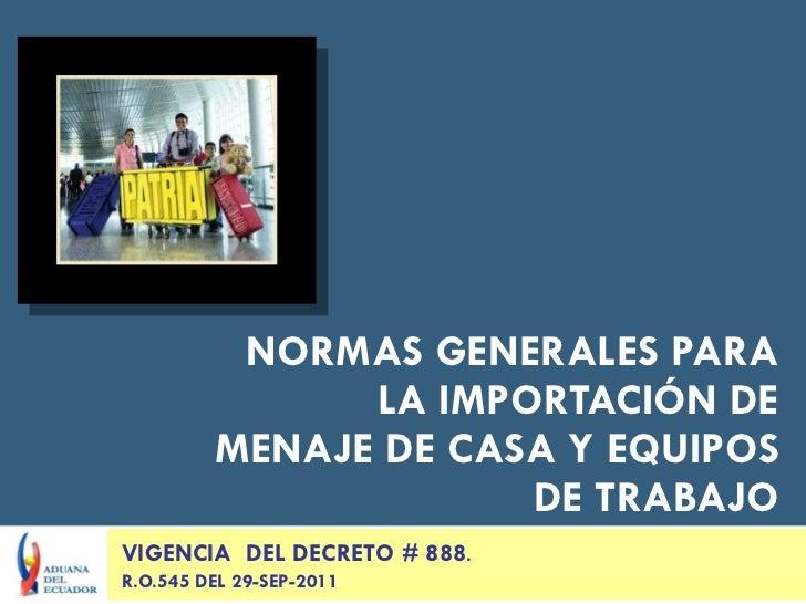 NORMAS GENERALES PARA LA IMPORTACIÓN DE MENAJE DE CASA Y EQUIPOS DE TRABAJO VIGENCIA  DEL DECRETO # 888 . R.O.545 DEL 29-S...