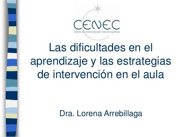 Las dificultades en el aprendizaje y las estrategias de intervención en el aula Dra. Lorena Arrebillaga
