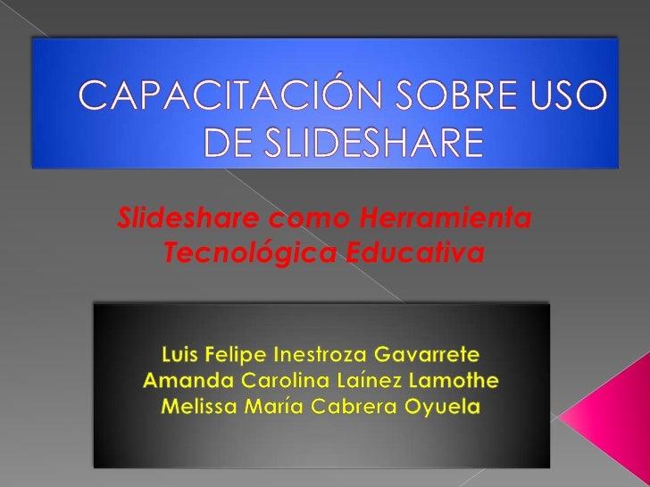 CAPACITACIÓN SOBRE USO DE SLIDESHARE<br />Slideshare como Herramienta Tecnológica Educativa<br />Luis Felipe Inestroza Gav...