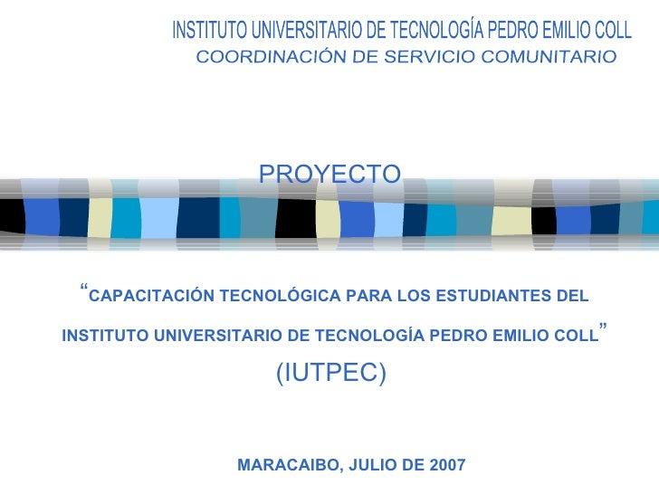 """"""" CAPACITACIÓN TECNOLÓGICA PARA LOS ESTUDIANTES DEL INSTITUTO UNIVERSITARIO DE TECNOLOGÍA PEDRO EMILIO COLL """" (IUTPEC)  PR..."""