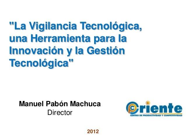 """""""La Vigilancia Tecnológica,una Herramienta para laInnovación y la GestiónTecnológica"""" Manuel Pabón Machuca        Director..."""