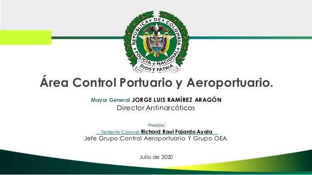 Área Control Portuario y Aeroportuario. Julio de 2020 Mayor General JORGE LUIS RAMÍREZ ARAGÓN Director Antinarcóticos Pres...