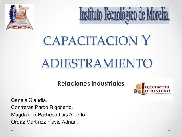 CAPACITACION Y ADIESTRAMIENTO Relaciones industriales Canela Claudia. Contreras Pardo Rigoberto. Magdaleno Pacheco Luis Al...