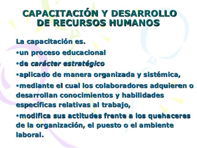 CAPACITACIÓN Y DESARROLLO DE RECURSOS HUMANOS La capacitación es. •un proceso educacional •de carácter estratégico •aplica...