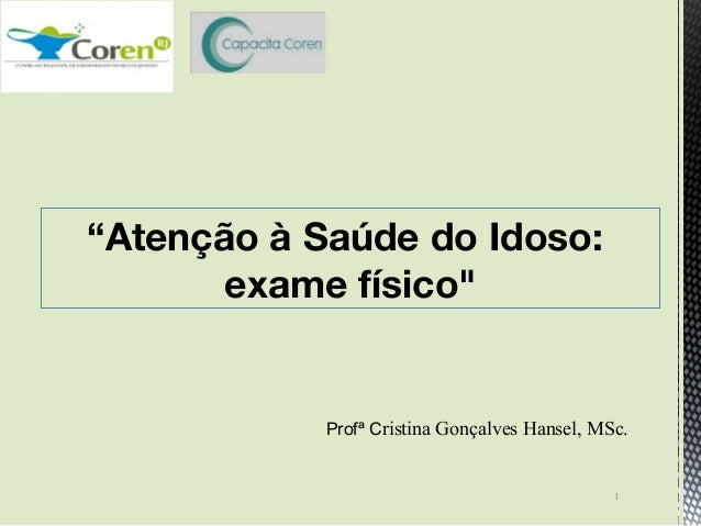 """Profª Cristina Gonçalves Hansel, MSc. """"Atenção à Saúde do Idoso: exame físico"""" 1"""
