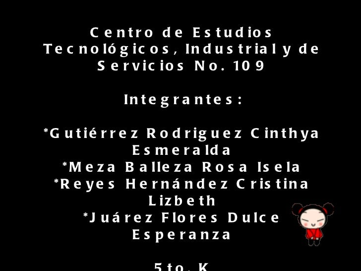 Centro de Estudios Tecnológicos, Industrial y de Servicios No. 109 Integrantes: *Gutiérrez Rodriguez Cinthya Esmeralda *Me...