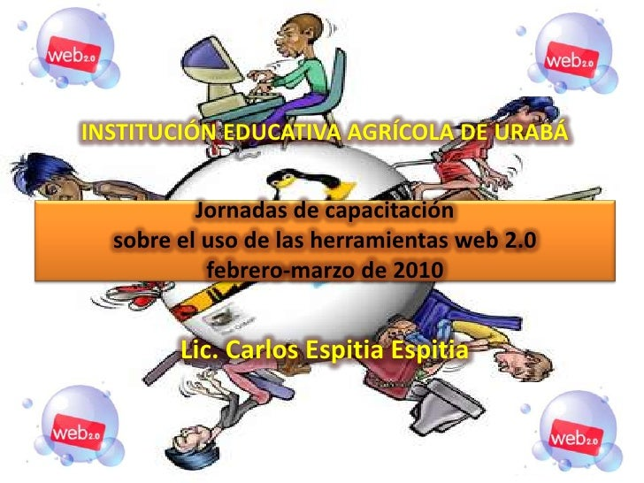 INSTITUCIÓN EDUCATIVA AGRÍCOLA DE URABÁJornadas de capacitaciónsobre el uso de las herramientas web 2.0febrero-marzo de 20...
