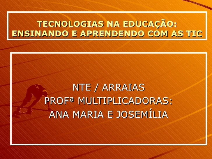 TECNOLOGIAS NA EDUCAÇÃO: ENSINANDO E APRENDENDO COM AS TIC NTE / ARRAIAS PROFª MULTIPLICADORAS: ANA MARIA E JOSEMÍLIA