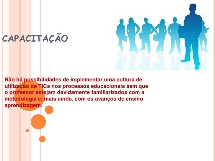 CAPACITAÇÃO<br />Não há possibilidades de implementar uma cultura de utilização de TICs nos processos educacionais sem que...