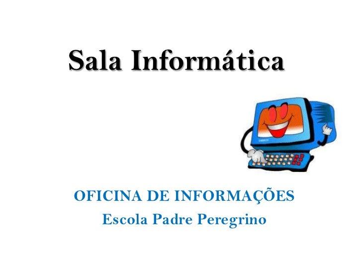 Sala InformáticaOFICINA DE INFORMAÇÕES   Escola Padre Peregrino