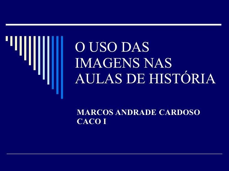 O USO DAS IMAGENS NAS AULAS DE HISTÓRIA MARCOS ANDRADE CARDOSO CACO I