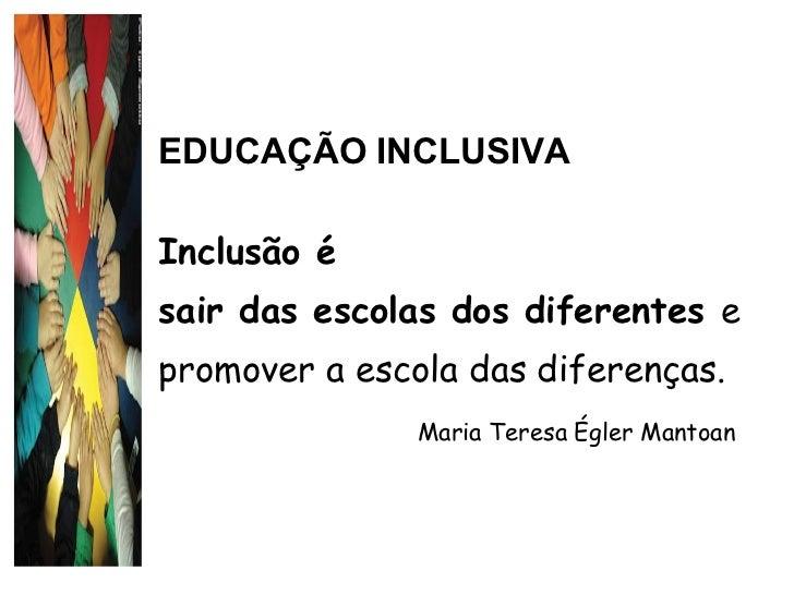 EDUCAÇÃO INCLUSIVA Inclusão é  sair das escolas dos diferentes  e promover a escola das diferenças.  Maria Teresa Égler Ma...