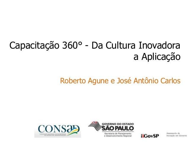 Capacitação 360° - Da Cultura Inovadoraa AplicaçãoRoberto Agune e José Antônio Carlos