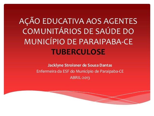 AÇÃO EDUCATIVA AOS AGENTES COMUNITÁRIOS DE SAÚDE DO MUNICÍPIO DE PARAIPABA-CE TUBERCULOSE Jacklyne Stroisner de Sousa Dant...