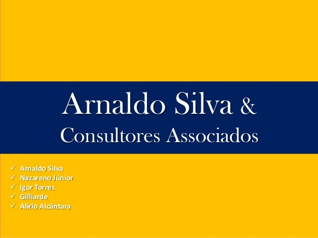 Arnaldo Silva &               Consultores Associados   Arnaldo Silva   Nazareno Júnior   Igor Torres   Gilliarde   Al...