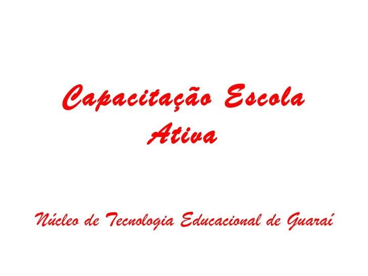 Capacitação Escola Ativa Núcleo de Tecnologia Educacional de Guaraí