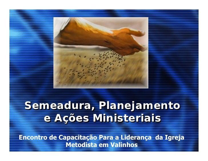 Semeadura, Planejamento    e Ações Ministeriais Encontro de Capacitação Para a Liderança da Igreja               Metodista...