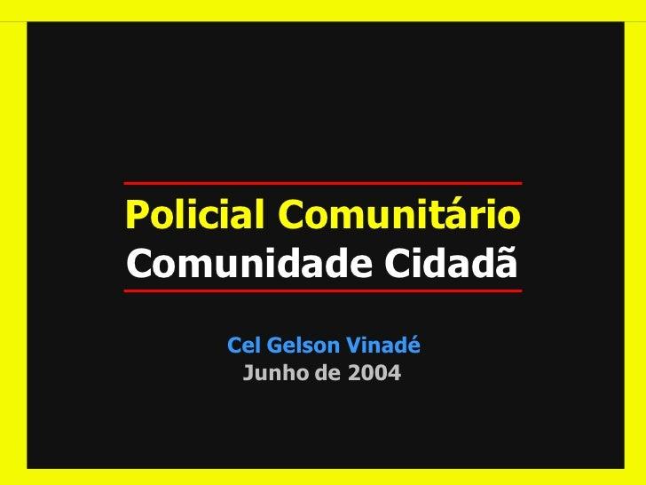 Policial Comunitário Comunidade Cidadã      Cel Gelson Vinadé       Junho de 2004