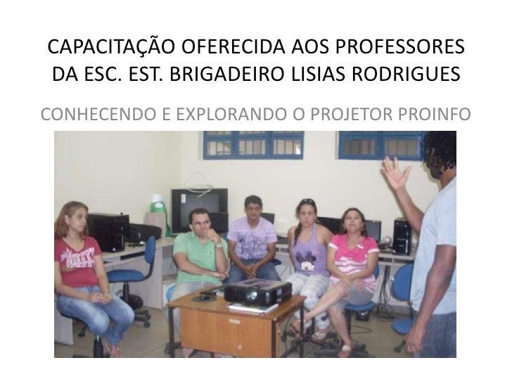 CAPACITAÇÃO OFERECIDA AOS PROFESSORES DA ESC. EST. BRIGADEIRO LISIAS RODRIGUES<br />CONHECENDO E EXPLORANDO O PROJETOR PRO...