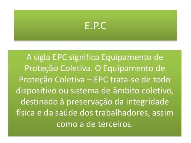 43b1e002e0fb4 E.P.C A sigla EPC significa Equipamento de Proteção Coletiva.