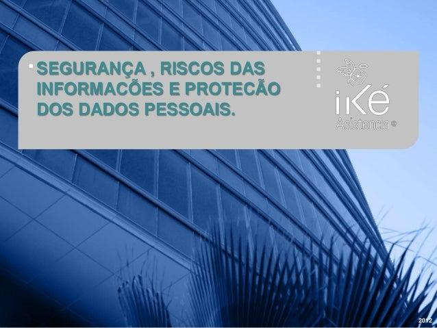 SEGURANÇA , RISCOS DAS INFORMACÕES E PROTECÃO DOS DADOS PESSOAIS. 2012