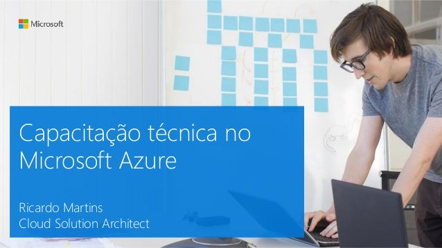 Capacitação técnica no Microsoft Azure Ricardo Martins Cloud Solution Architect