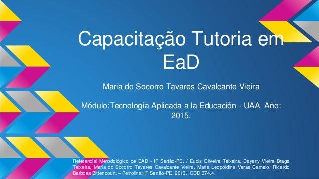 Capacitação Tutoria em EaD Maria do Socorro Tavares Cavalcante Vieira Módulo:Tecnología Aplicada a la Educación - UAA Año:...